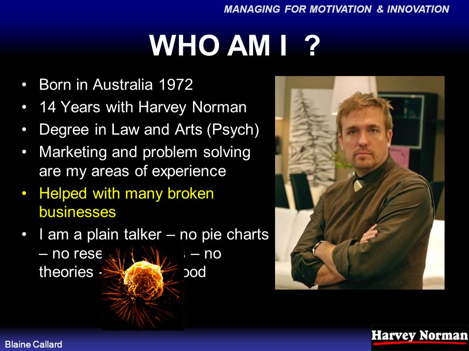 MANAGING FOR MOTIVATION & INNOVATION Blaine Callard WHO AM I ? Born in Australia 1972 14 Years with Harvey Norman Degree in Law and Arts (Psych) Marke