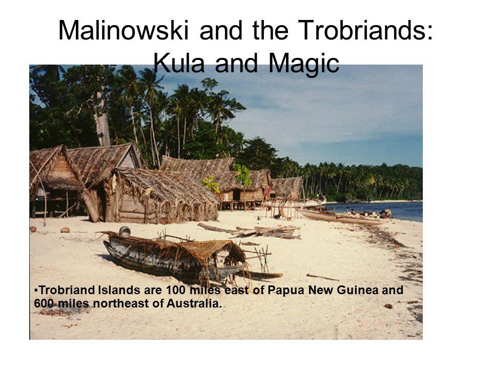 Malinowski and the Trobriands: Kula and Magic Trobriand Islands are 100 miles east of Papua New Guinea and 600 miles northeast of Australia.