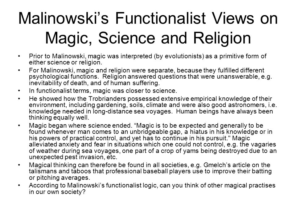 Malinowski's Functionalist Views on Magic, Science and Religion Prior to Malinowski, magic was interpreted (by evolutionists) as a primitive form of e