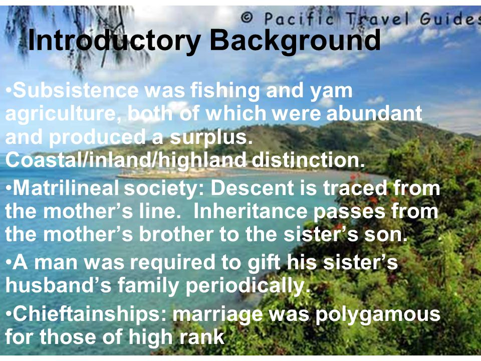 Introductory Background Subsistence was fishing and yam agriculture, both of which were abundant and produced a surplus. Coastal/inland/highland disti