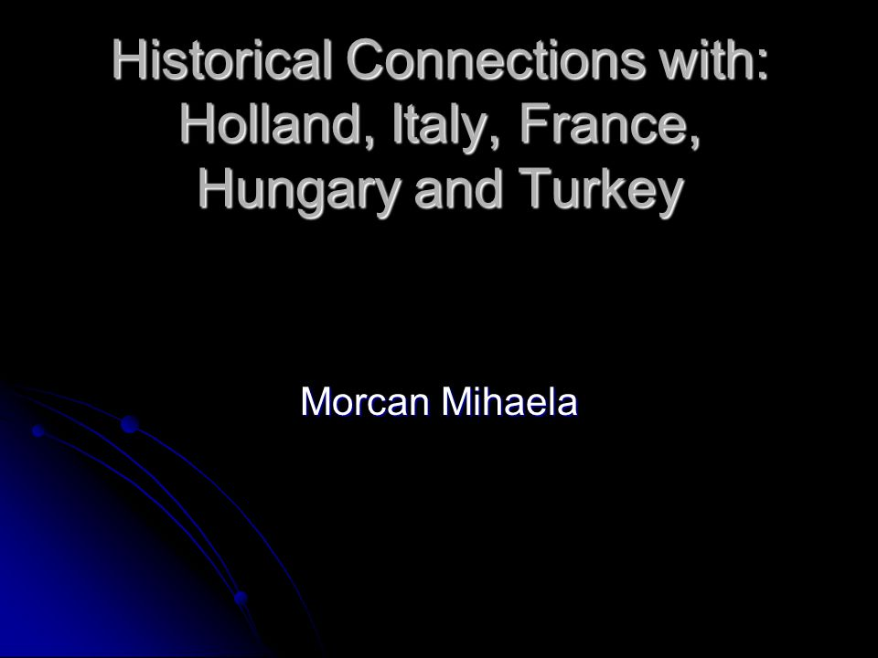 Historical Connections with: Holland, Italy, France, Hungary and Turkey Morcan Mihaela