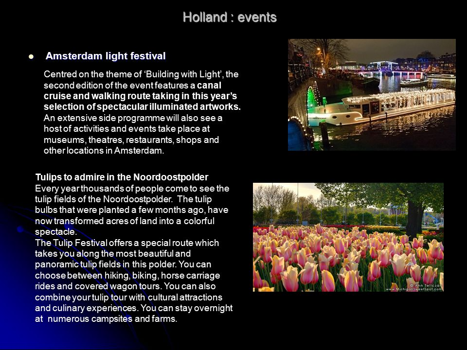 Holland : events Amsterdam light festival Amsterdam light festival Centred on the theme of 'Building with Light', the second edition of the event features a canal cruise and walking route taking in this year's selection of spectacular illuminated artworks.