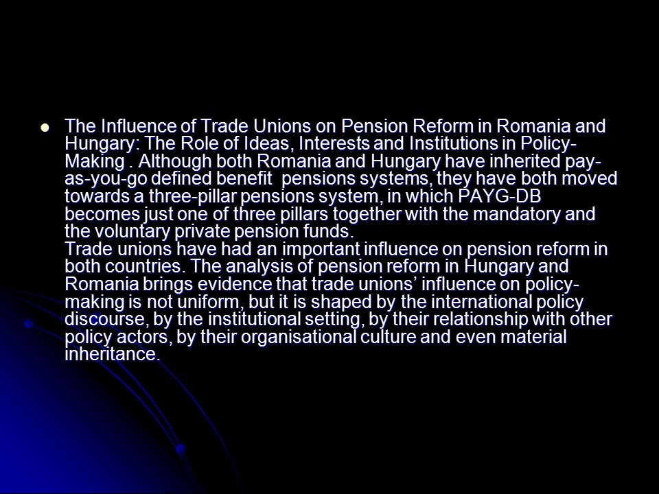The Influence of Trade Unions on Pension Reform in Romania and Hungary: The Role of Ideas, Interests and Institutions in Policy- Making.