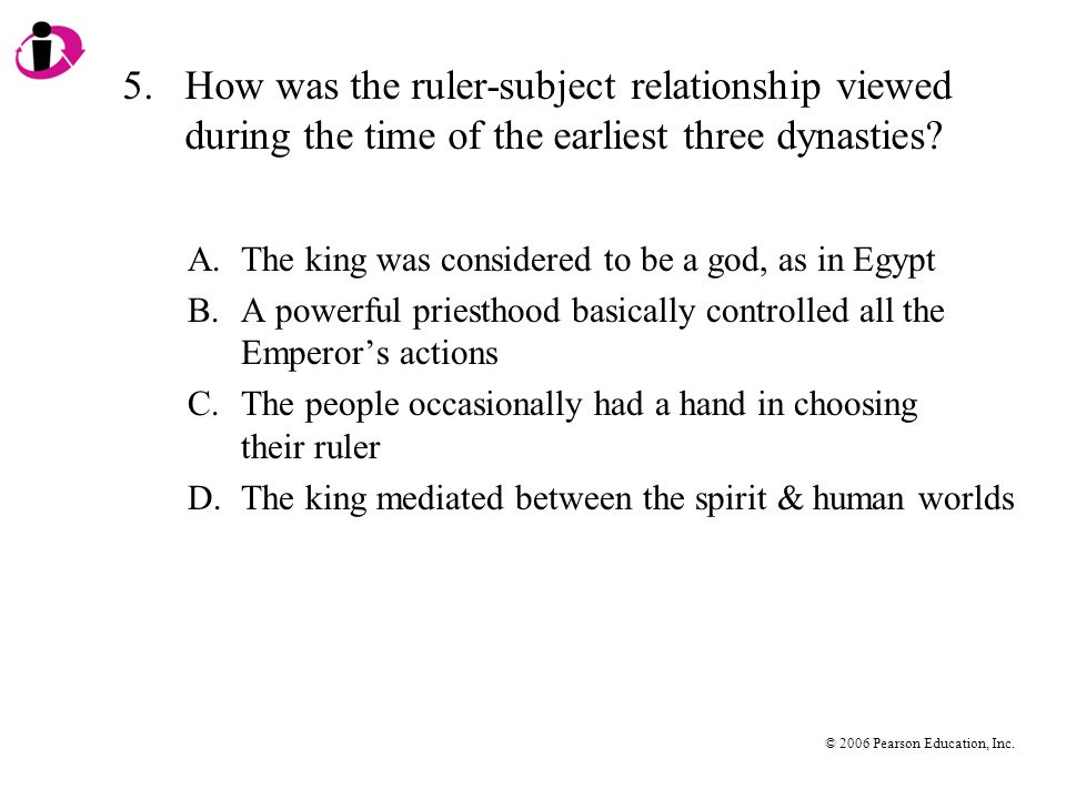 © 2006 Pearson Education, Inc. 5.How was the ruler-subject relationship viewed during the time of the earliest three dynasties? A.The king was conside