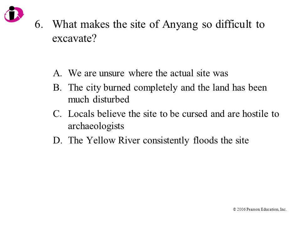 © 2006 Pearson Education, Inc. 6.What makes the site of Anyang so difficult to excavate? A.We are unsure where the actual site was B.The city burned c