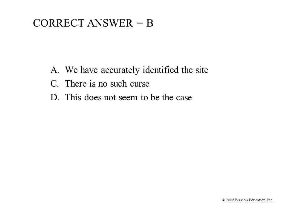 © 2006 Pearson Education, Inc. CORRECT ANSWER = B A.We have accurately identified the site C.There is no such curse D.This does not seem to be the cas