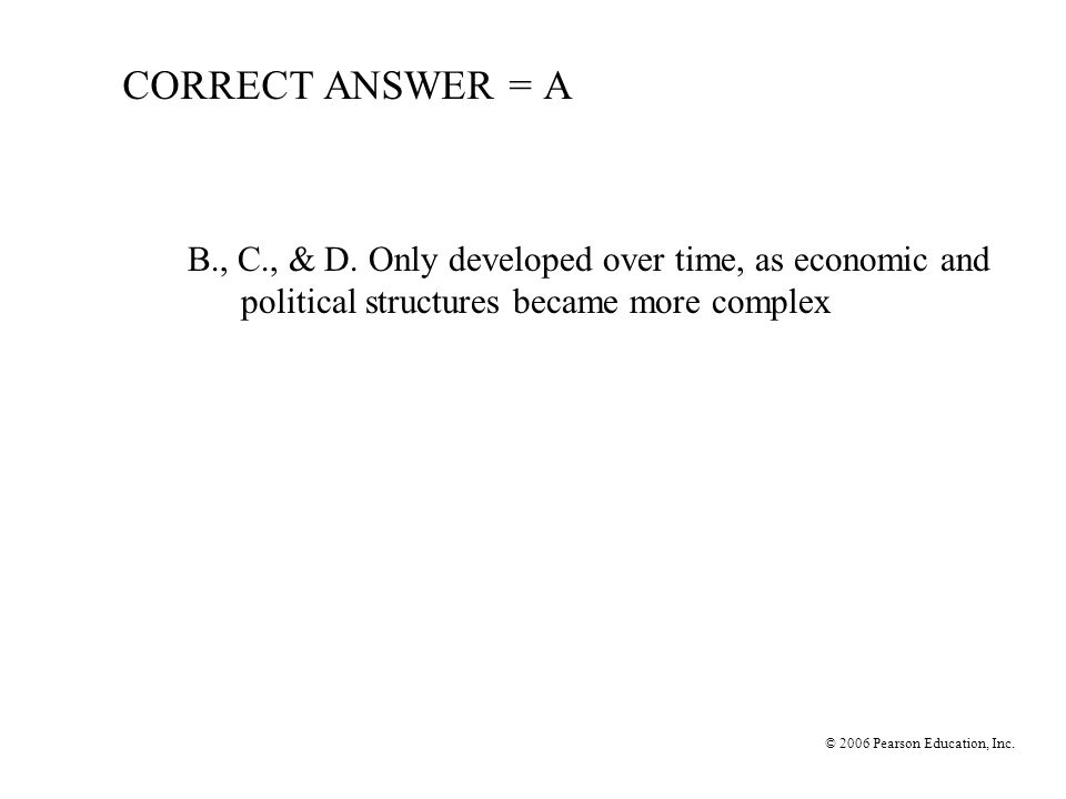 © 2006 Pearson Education, Inc. CORRECT ANSWER = A B., C., & D. Only developed over time, as economic and political structures became more complex