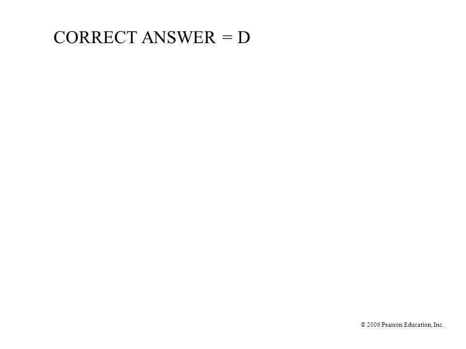 © 2006 Pearson Education, Inc. CORRECT ANSWER = D