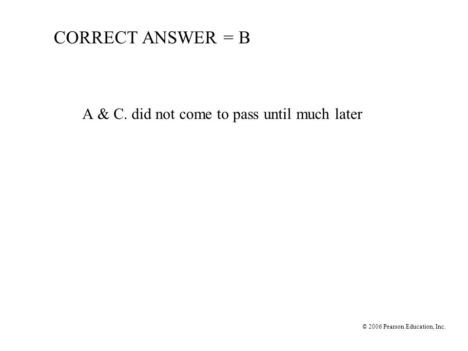 © 2006 Pearson Education, Inc. CORRECT ANSWER = B A & C. did not come to pass until much later