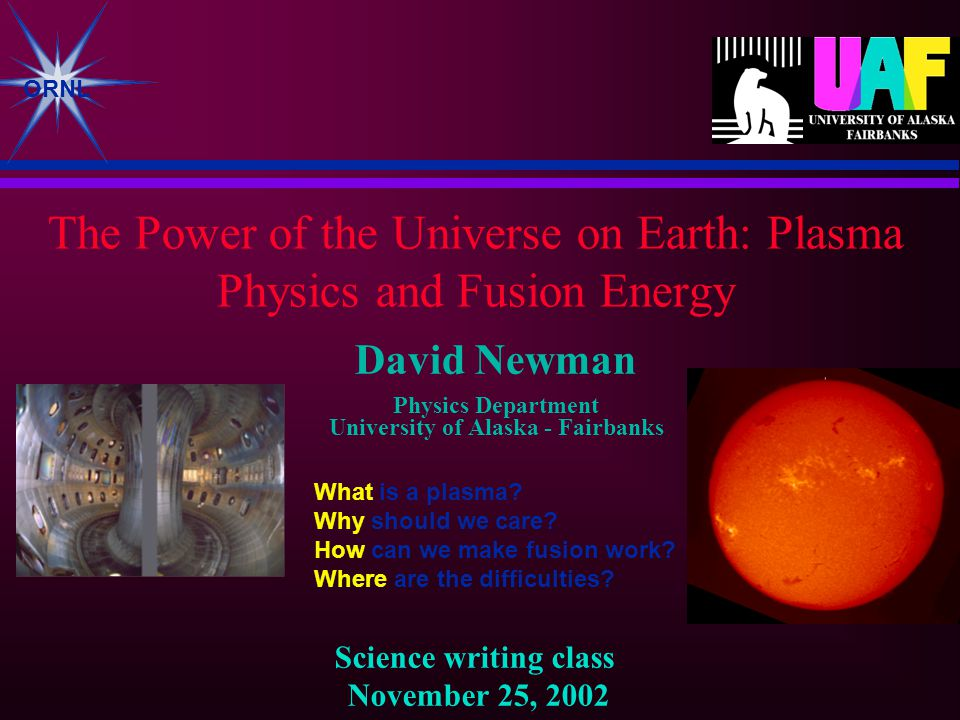 ORNL The Power of the Universe on Earth: Plasma Physics and Fusion Energy David Newman Physics Department University of Alaska - Fairbanks Science writing class November 25, 2002 What is a plasma.