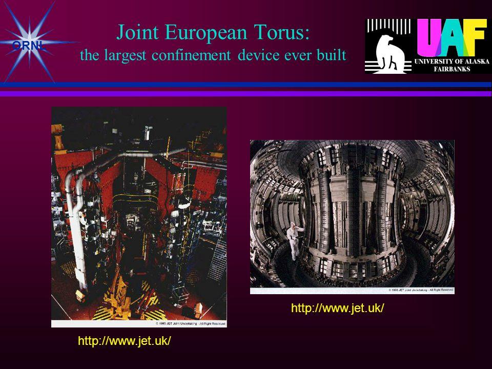 ORNL Joint European Torus: the largest confinement device ever built http://www.jet.uk/