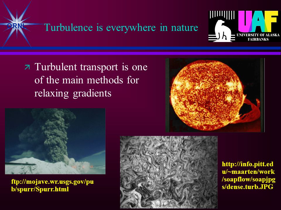 ORNL Turbulence is everywhere in nature  Turbulent transport is one of the main methods for relaxing gradients http://info.pitt.ed u/~maarten/work /soapflow/soapjpg s/dense.turb.JPG ftp://mojave.wr.usgs.gov/pu b/spurr/Spurr.html