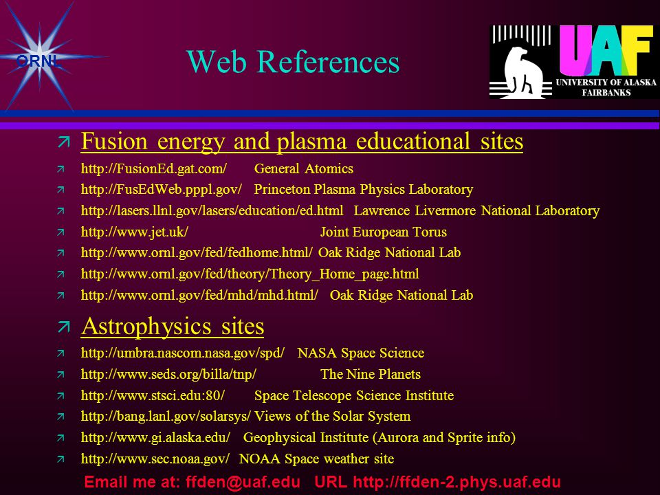 ORNL Web References  Fusion energy and plasma educational sites  http://FusionEd.gat.com/ General Atomics  http://FusEdWeb.pppl.gov/Princeton Plasma Physics Laboratory  http://lasers.llnl.gov/lasers/education/ed.html Lawrence Livermore National Laboratory  http://www.jet.uk/Joint European Torus  http://www.ornl.gov/fed/fedhome.html/ Oak Ridge National Lab  http://www.ornl.gov/fed/theory/Theory_Home_page.html  http://www.ornl.gov/fed/mhd/mhd.html/ Oak Ridge National Lab  Astrophysics sites  http://umbra.nascom.nasa.gov/spd/ NASA Space Science  http://www.seds.org/billa/tnp/The Nine Planets  http://www.stsci.edu:80/Space Telescope Science Institute  http://bang.lanl.gov/solarsys/Views of the Solar System  http://www.gi.alaska.edu/ Geophysical Institute (Aurora and Sprite info)  http://www.sec.noaa.gov/ NOAA Space weather site Email me at: ffden@uaf.edu URL http://ffden-2.phys.uaf.edu