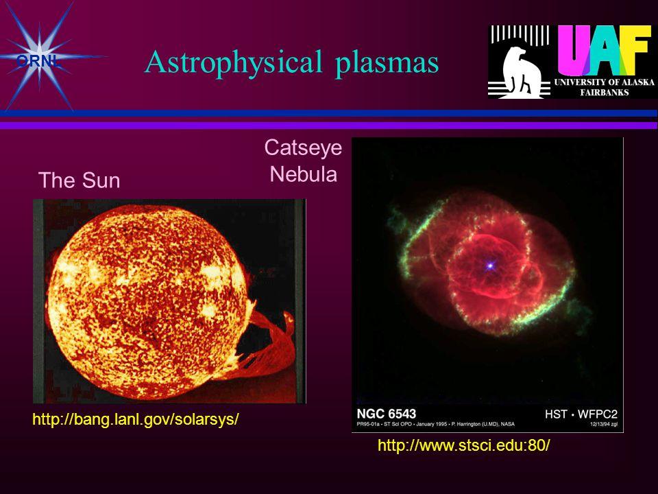 ORNL Astrophysical plasmas The Sun Catseye Nebula http://bang.lanl.gov/solarsys/ http://www.stsci.edu:80/