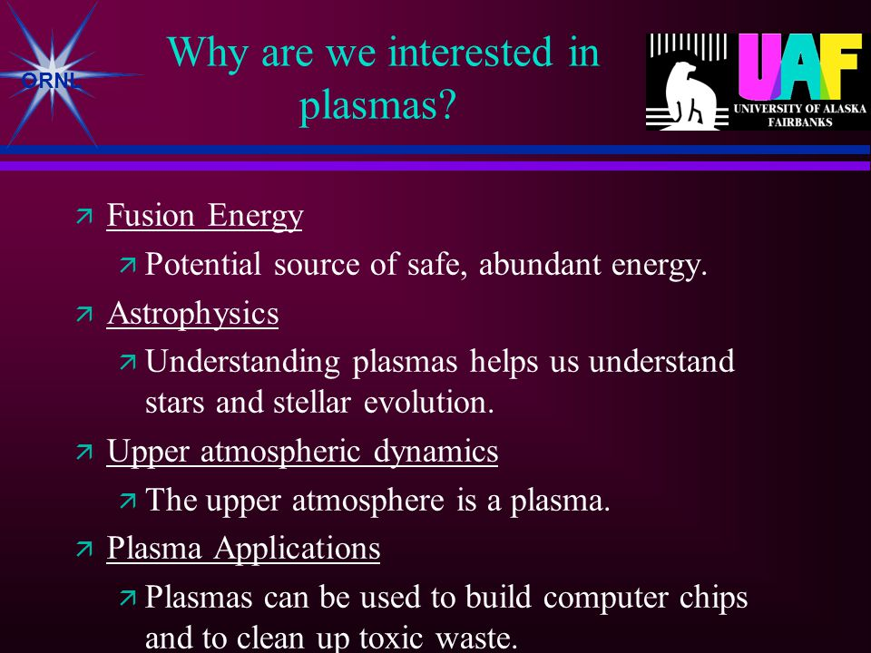 ORNL Why are we interested in plasmas.  Fusion Energy  Potential source of safe, abundant energy.