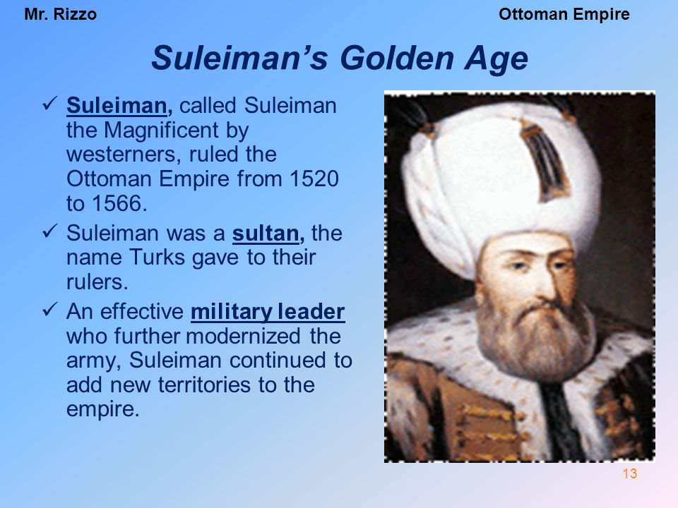 Mr. RizzoOttoman Empire Suleiman's Golden Age Suleiman, called Suleiman the Magnificent by westerners, ruled the Ottoman Empire from 1520 to 1566. Sul
