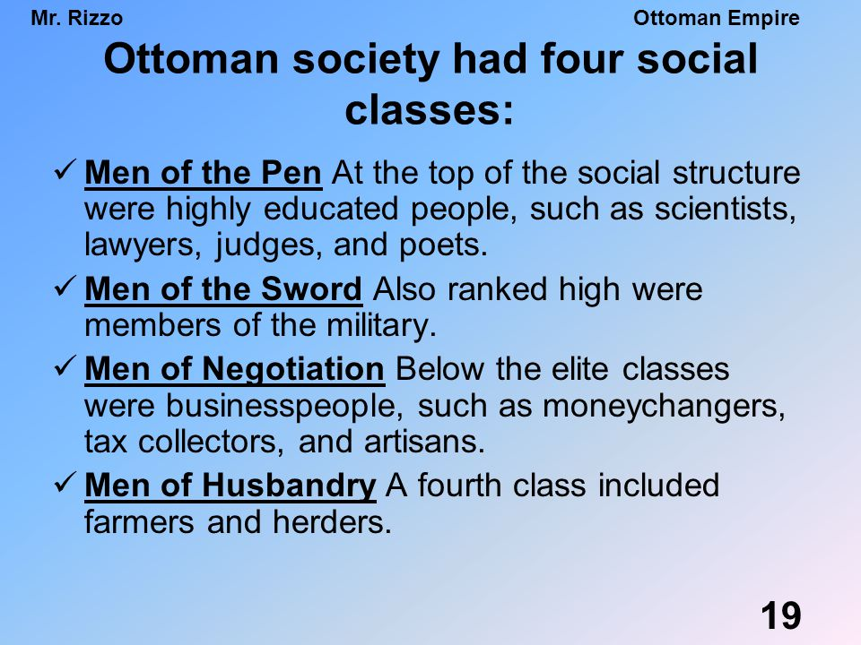 Mr. RizzoOttoman Empire Ottoman society had four social classes: Men of the Pen At the top of the social structure were highly educated people, such a