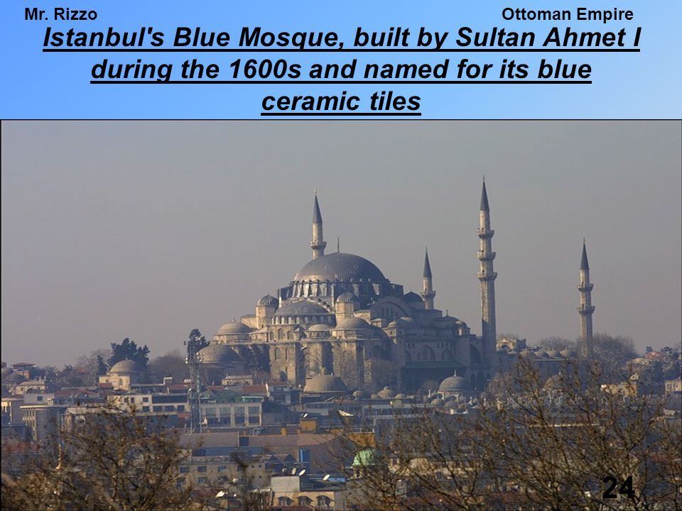Mr. RizzoOttoman Empire Istanbul's Blue Mosque, built by Sultan Ahmet I during the 1600s and named for its blue ceramic tiles 24