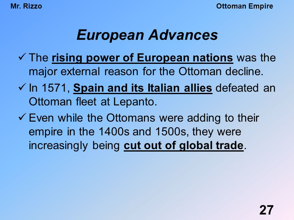 Mr. RizzoOttoman Empire European Advances The rising power of European nations was the major external reason for the Ottoman decline. In 1571, Spain a