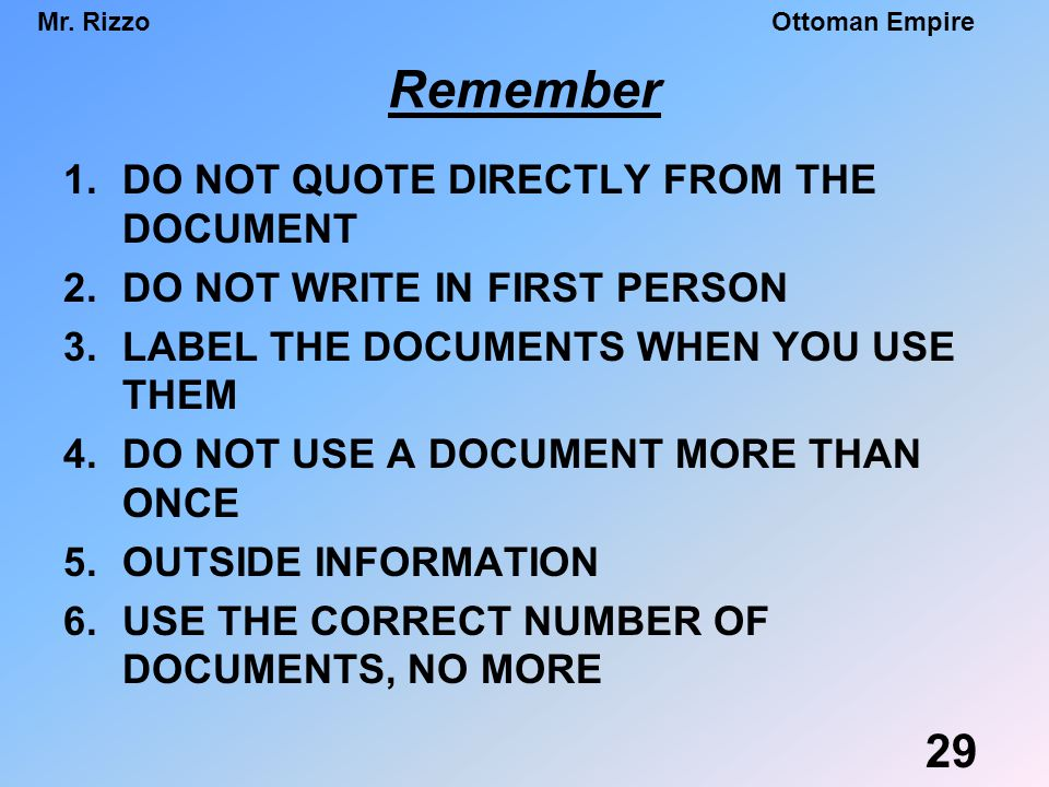 Mr. RizzoOttoman Empire 1.DO NOT QUOTE DIRECTLY FROM THE DOCUMENT 2.DO NOT WRITE IN FIRST PERSON 3.LABEL THE DOCUMENTS WHEN YOU USE THEM 4.DO NOT USE