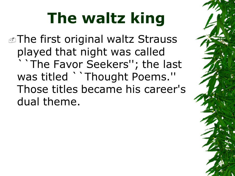 The waltz king  The first original waltz Strauss played that night was called ``The Favor Seekers''; the last was titled ``Thought Poems.'' Those tit