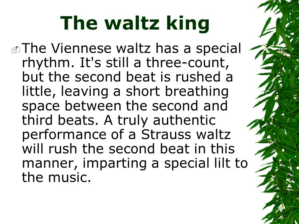 The waltz king  The Viennese waltz has a special rhythm. It's still a three-count, but the second beat is rushed a little, leaving a short breathing