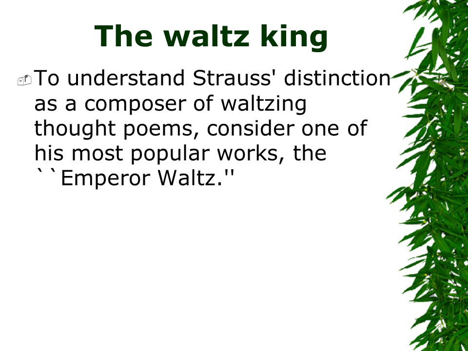The waltz king  To understand Strauss' distinction as a composer of waltzing thought poems, consider one of his most popular works, the ``Emperor Wal