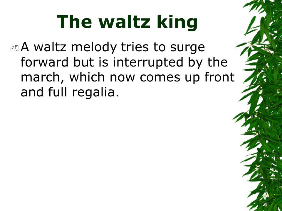 The waltz king  A waltz melody tries to surge forward but is interrupted by the march, which now comes up front and full regalia.