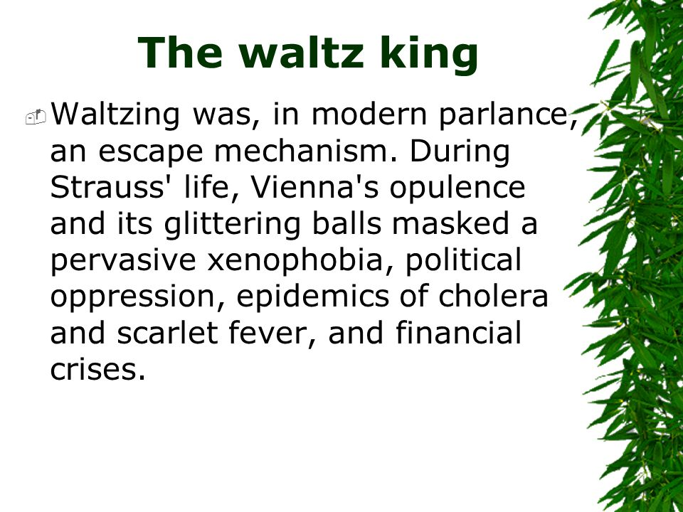 The waltz king  Waltzing was, in modern parlance, an escape mechanism. During Strauss' life, Vienna's opulence and its glittering balls masked a perv
