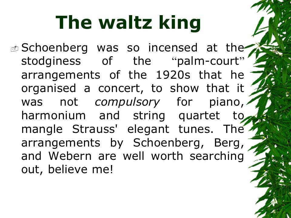"The waltz king  Schoenberg was so incensed at the stodginess of the "" palm-court "" arrangements of the 1920s that he organised a concert, to show tha"
