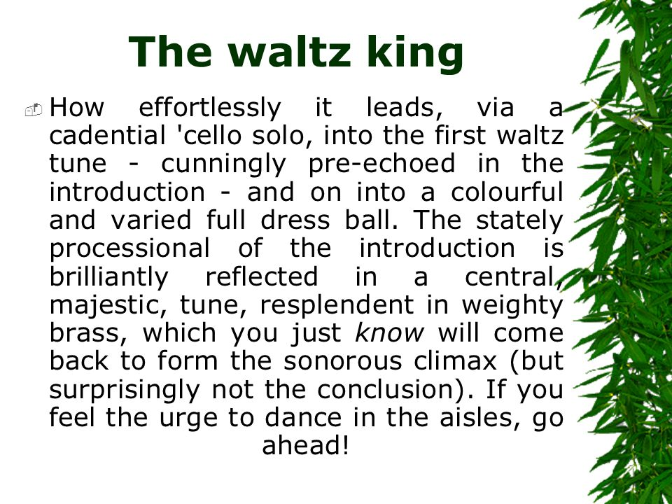 The waltz king  How effortlessly it leads, via a cadential 'cello solo, into the first waltz tune - cunningly pre-echoed in the introduction - and on