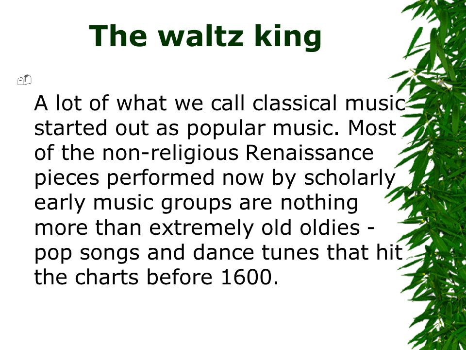 The waltz king  A lot of what we call classical music started out as popular music. Most of the non-religious Renaissance pieces performed now by sch