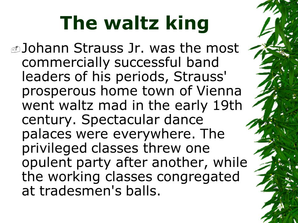 The waltz king  Johann Strauss Jr. was the most commercially successful band leaders of his periods, Strauss' prosperous home town of Vienna went wal