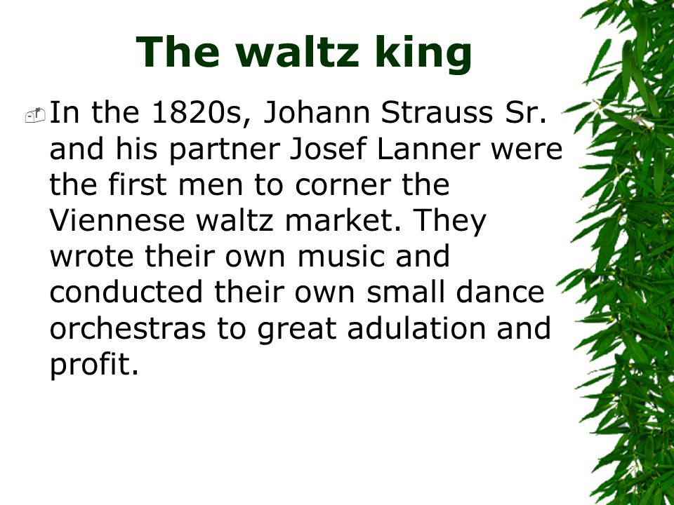 The waltz king  In the 1820s, Johann Strauss Sr. and his partner Josef Lanner were the first men to corner the Viennese waltz market. They wrote thei