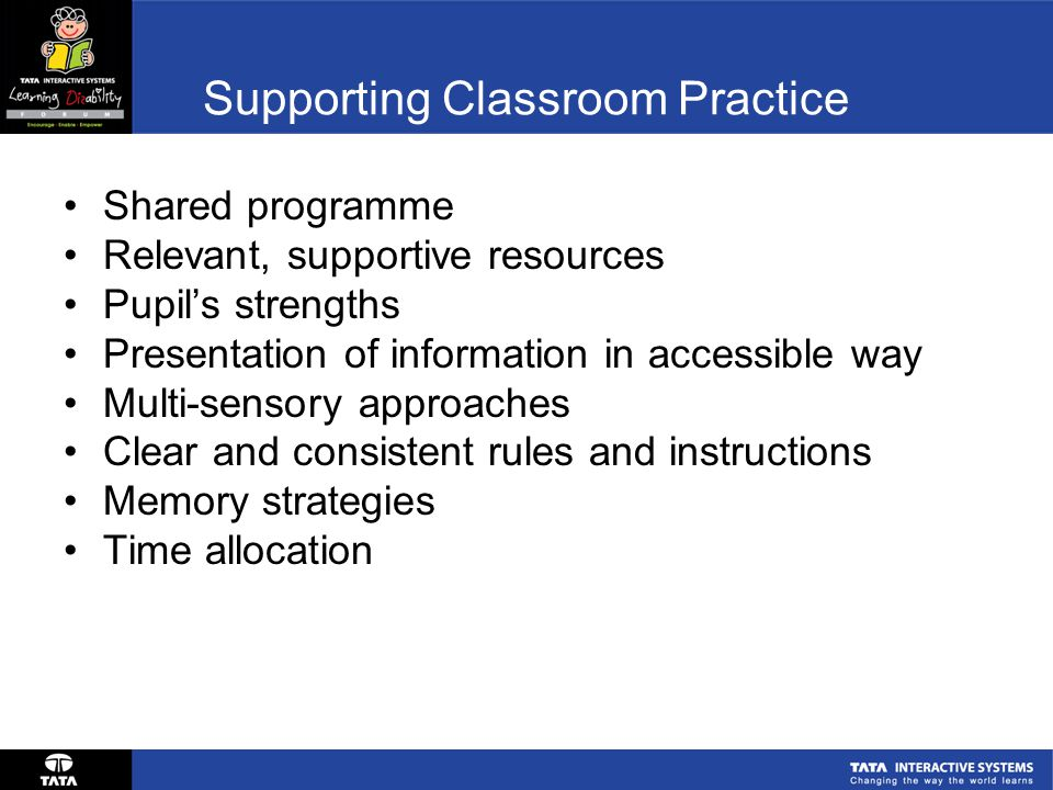 Supporting Classroom Practice Shared programme Relevant, supportive resources Pupil's strengths Presentation of information in accessible way Multi-sensory approaches Clear and consistent rules and instructions Memory strategies Time allocation