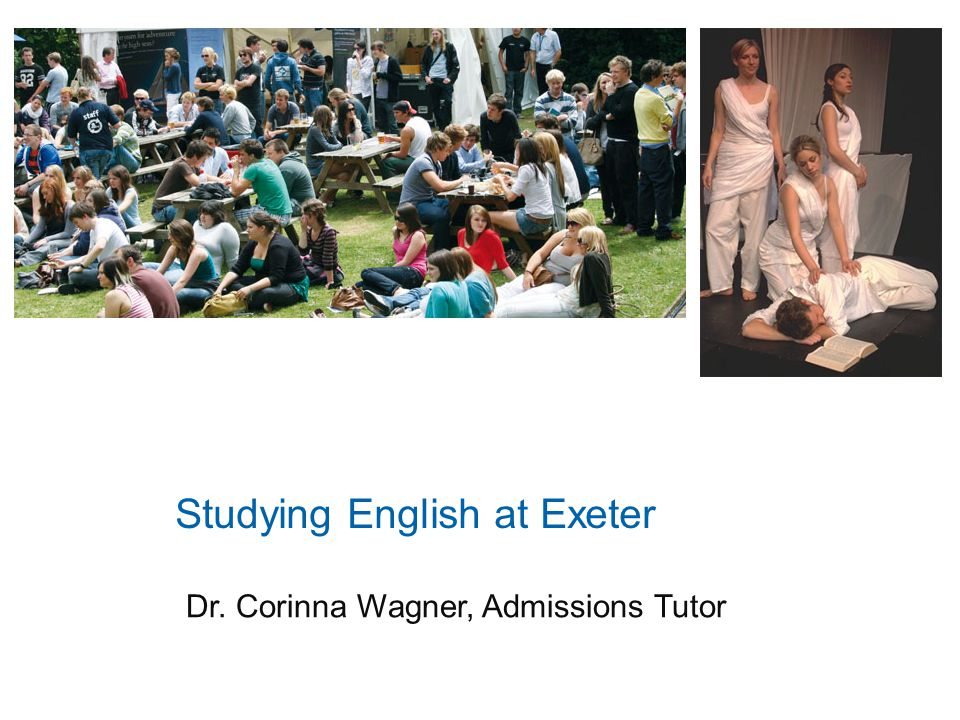 Studying English at Exeter Dr. Corinna Wagner, Admissions Tutor