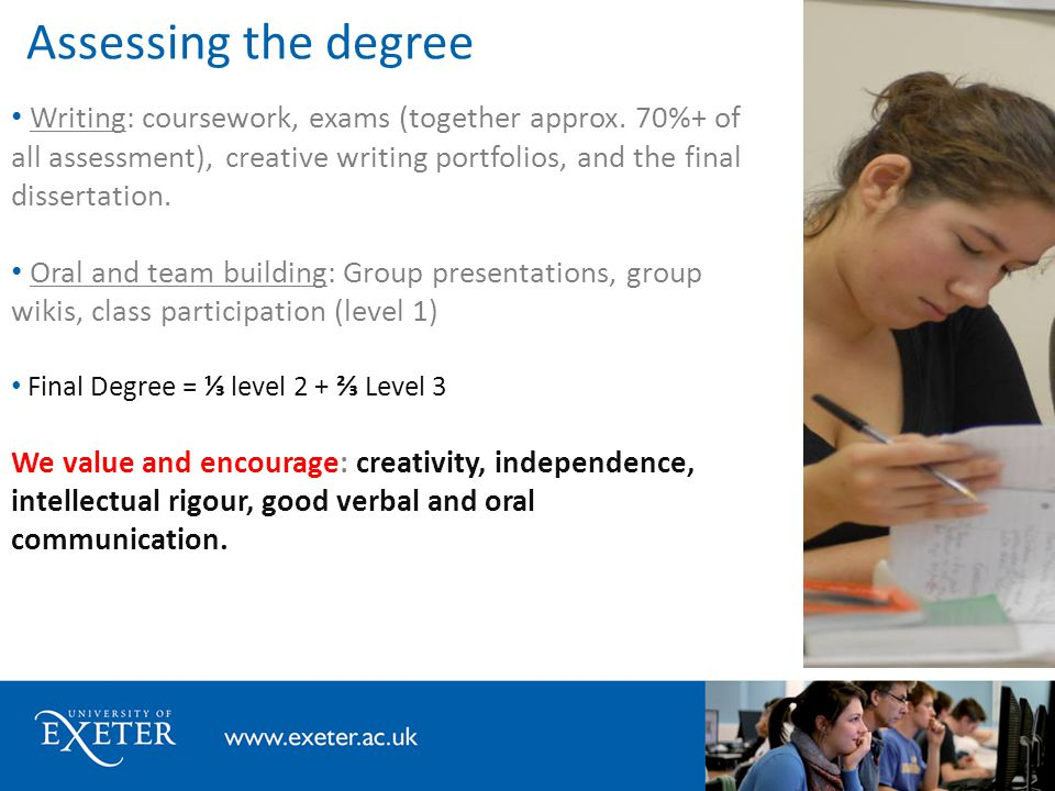Assessing the degree Writing: coursework, exams (together approx. 70%+ of all assessment), creative writing portfolios, and the final dissertation. Or