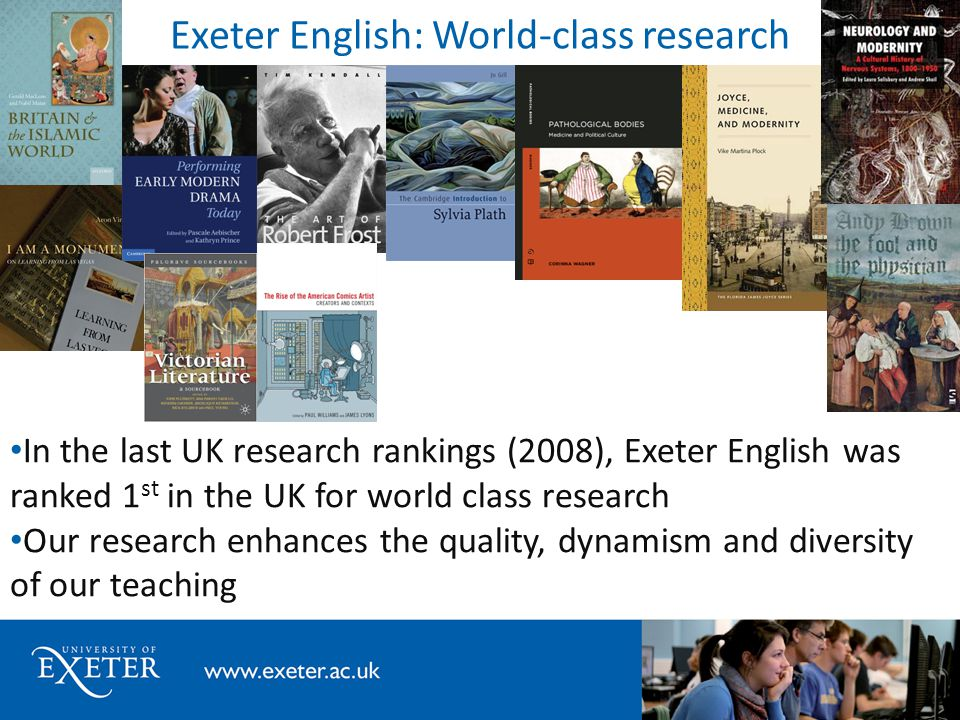 Exeter English: World-class research In the last UK research rankings (2008), Exeter English was ranked 1 st in the UK for world class research Our research enhances the quality, dynamism and diversity of our teaching