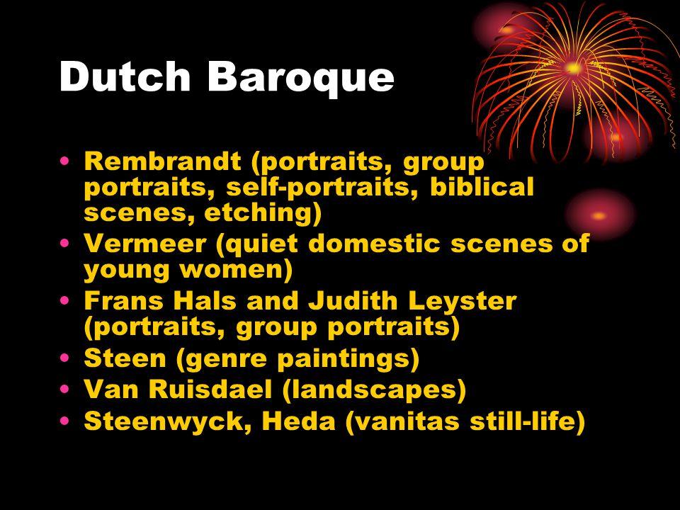 Dutch Baroque Rembrandt (portraits, group portraits, self-portraits, biblical scenes, etching) Vermeer (quiet domestic scenes of young women) Frans Hals and Judith Leyster (portraits, group portraits) Steen (genre paintings) Van Ruisdael (landscapes) Steenwyck, Heda (vanitas still-life)