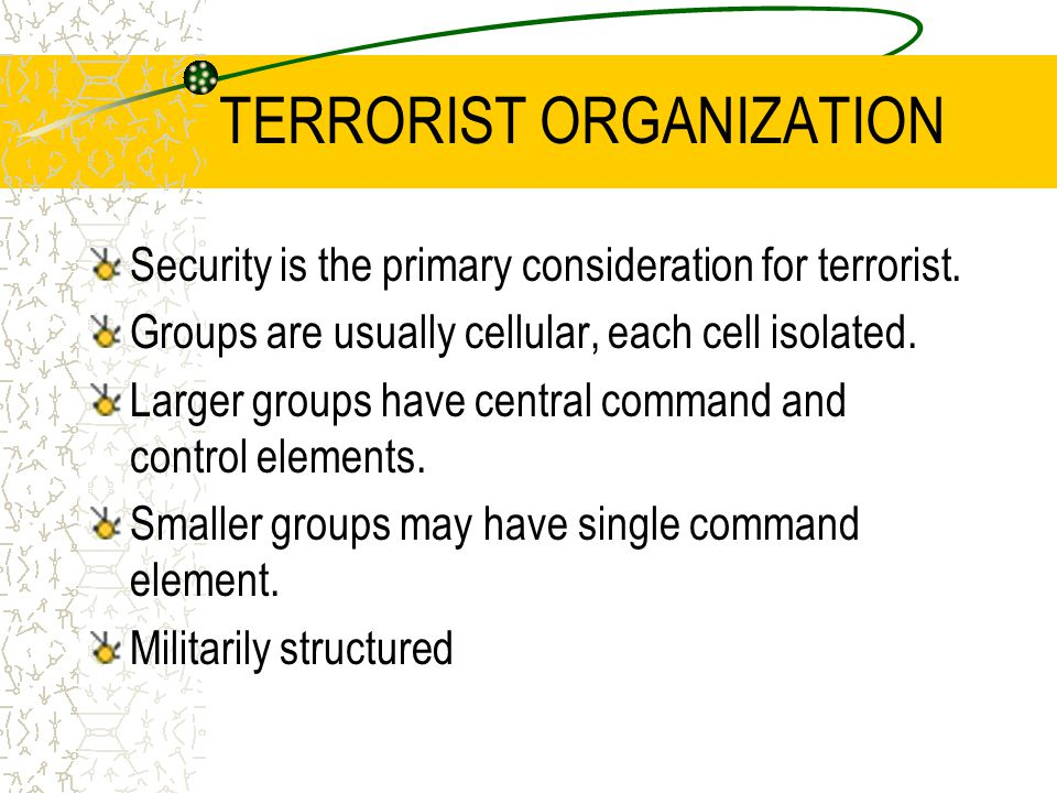 TERRORIST ORGANIZATION Security is the primary consideration for terrorist. Groups are usually cellular, each cell isolated. Larger groups have centra