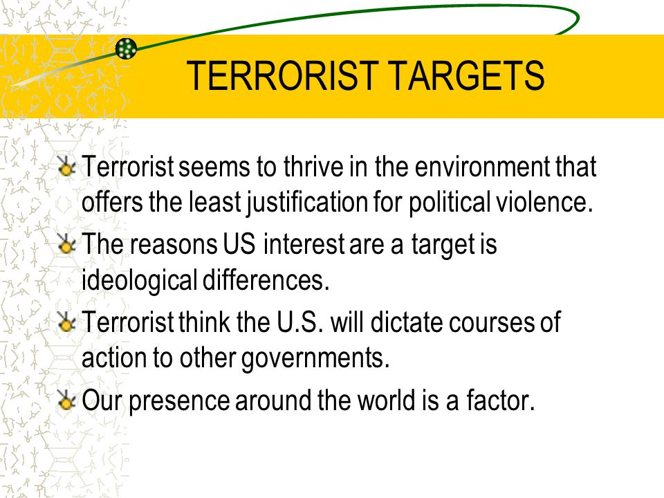 TERRORIST TARGETS Terrorist seems to thrive in the environment that offers the least justification for political violence. The reasons US interest are