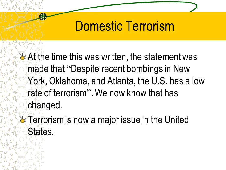 "Domestic Terrorism At the time this was written, the statement was made that "" Despite recent bombings in New York, Oklahoma, and Atlanta, the U.S. ha"