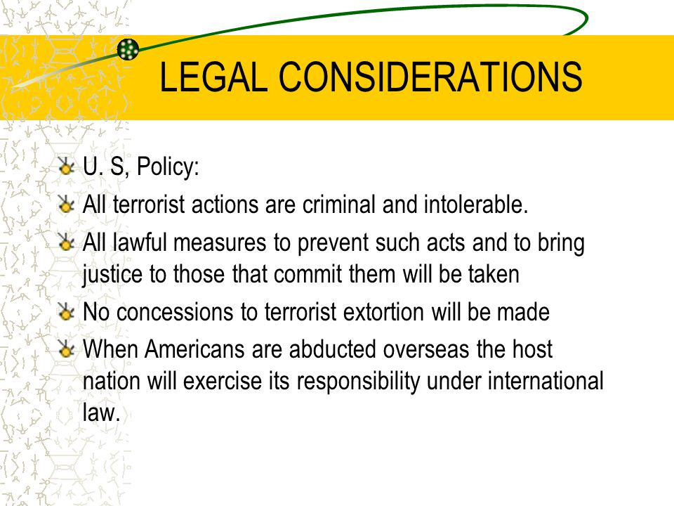 LEGAL CONSIDERATIONS U. S, Policy: All terrorist actions are criminal and intolerable. All lawful measures to prevent such acts and to bring justice t