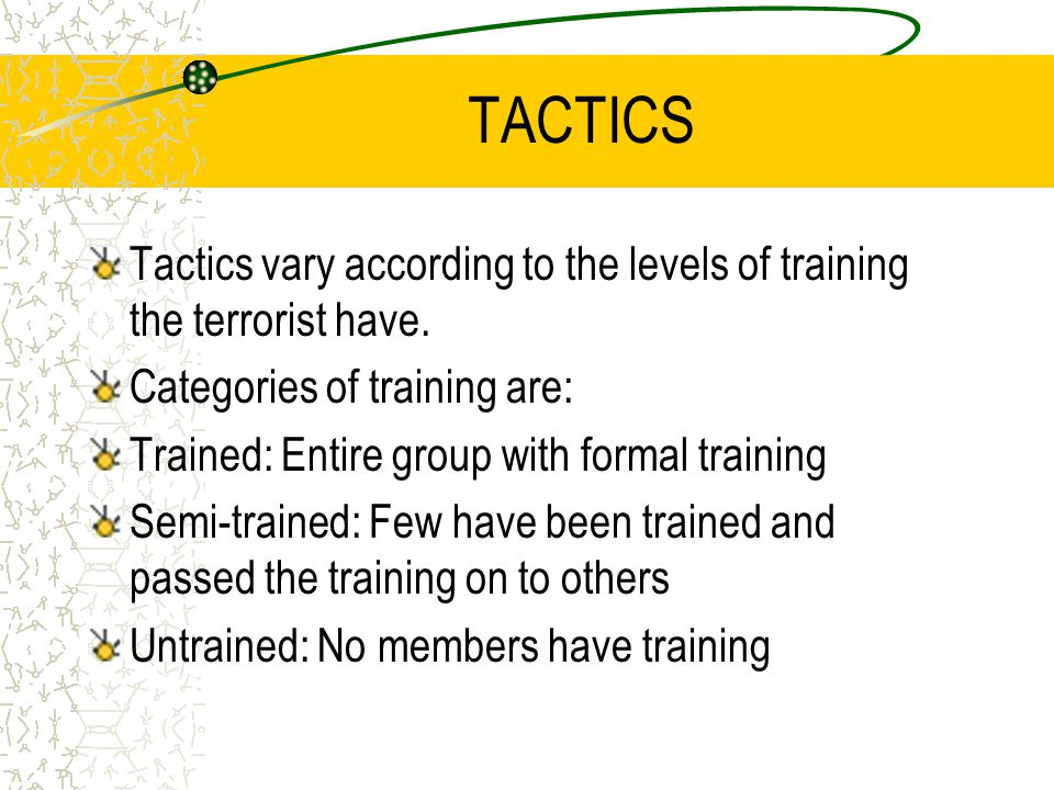 TACTICS Tactics vary according to the levels of training the terrorist have. Categories of training are: Trained: Entire group with formal training Se