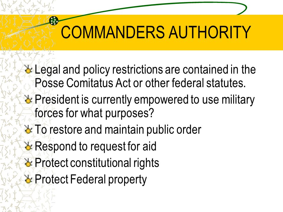 COMMANDERS AUTHORITY Legal and policy restrictions are contained in the Posse Comitatus Act or other federal statutes. President is currently empowere