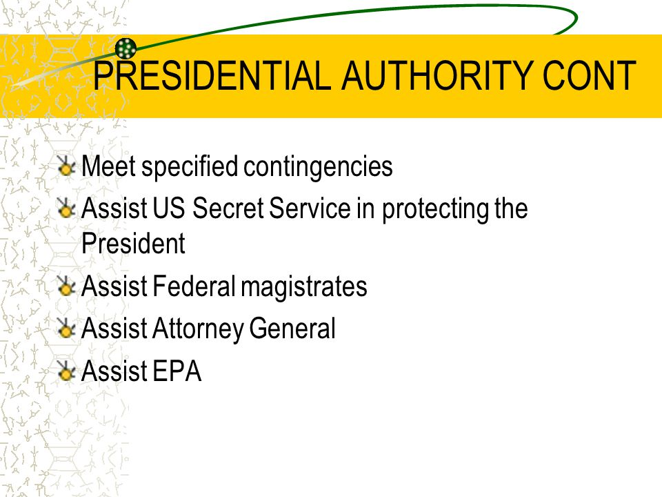 PRESIDENTIAL AUTHORITY CONT Meet specified contingencies Assist US Secret Service in protecting the President Assist Federal magistrates Assist Attorney General Assist EPA