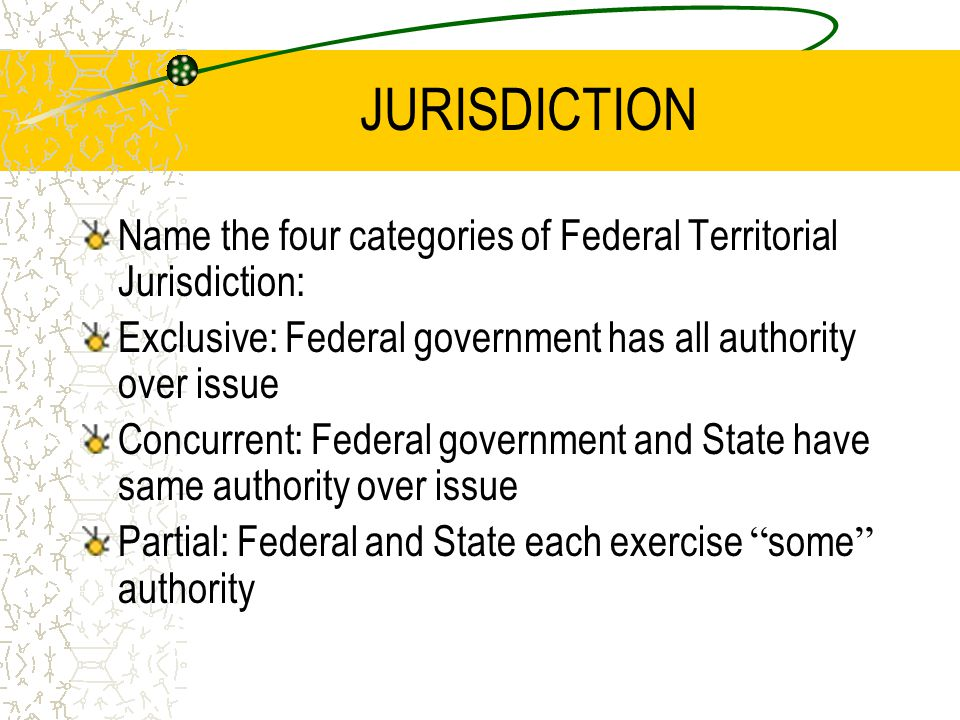 JURISDICTION Name the four categories of Federal Territorial Jurisdiction: Exclusive: Federal government has all authority over issue Concurrent: Federal government and State have same authority over issue Partial: Federal and State each exercise some authority