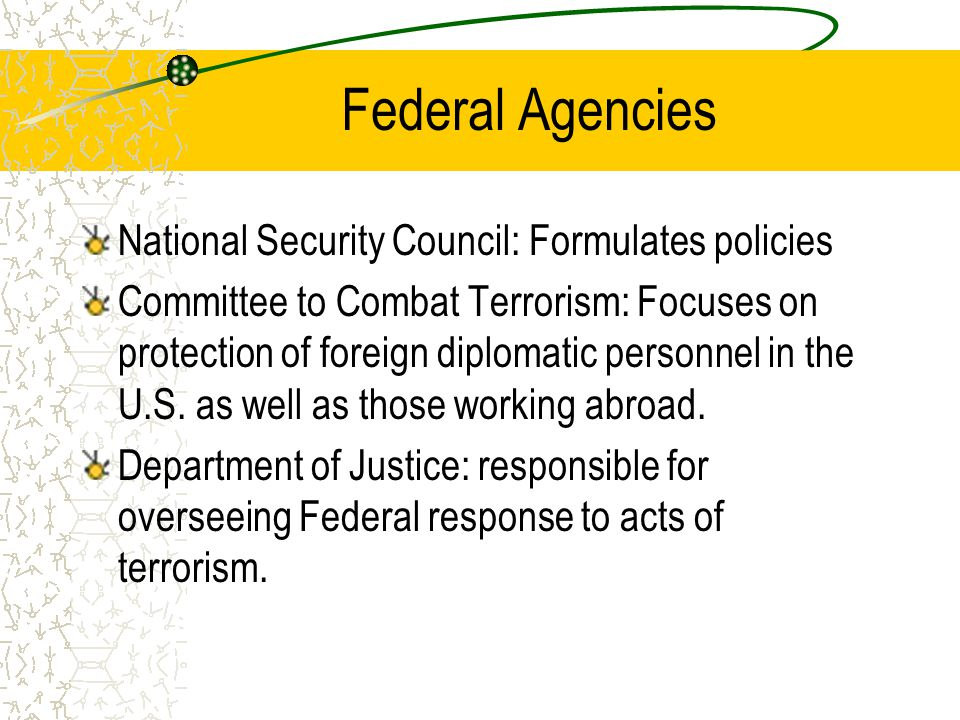 Federal Agencies National Security Council: Formulates policies Committee to Combat Terrorism: Focuses on protection of foreign diplomatic personnel in the U.S.