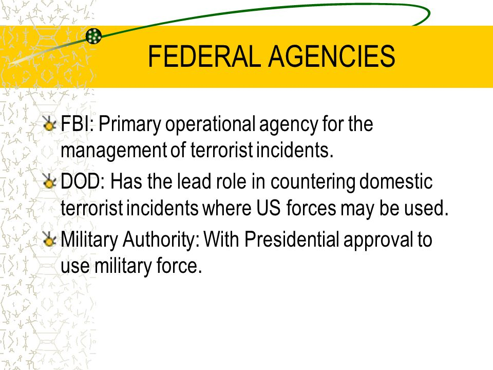 FEDERAL AGENCIES FBI: Primary operational agency for the management of terrorist incidents. DOD: Has the lead role in countering domestic terrorist in