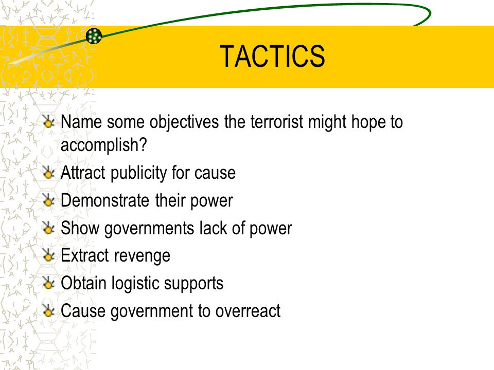 TACTICS Name some objectives the terrorist might hope to accomplish? Attract publicity for cause Demonstrate their power Show governments lack of powe